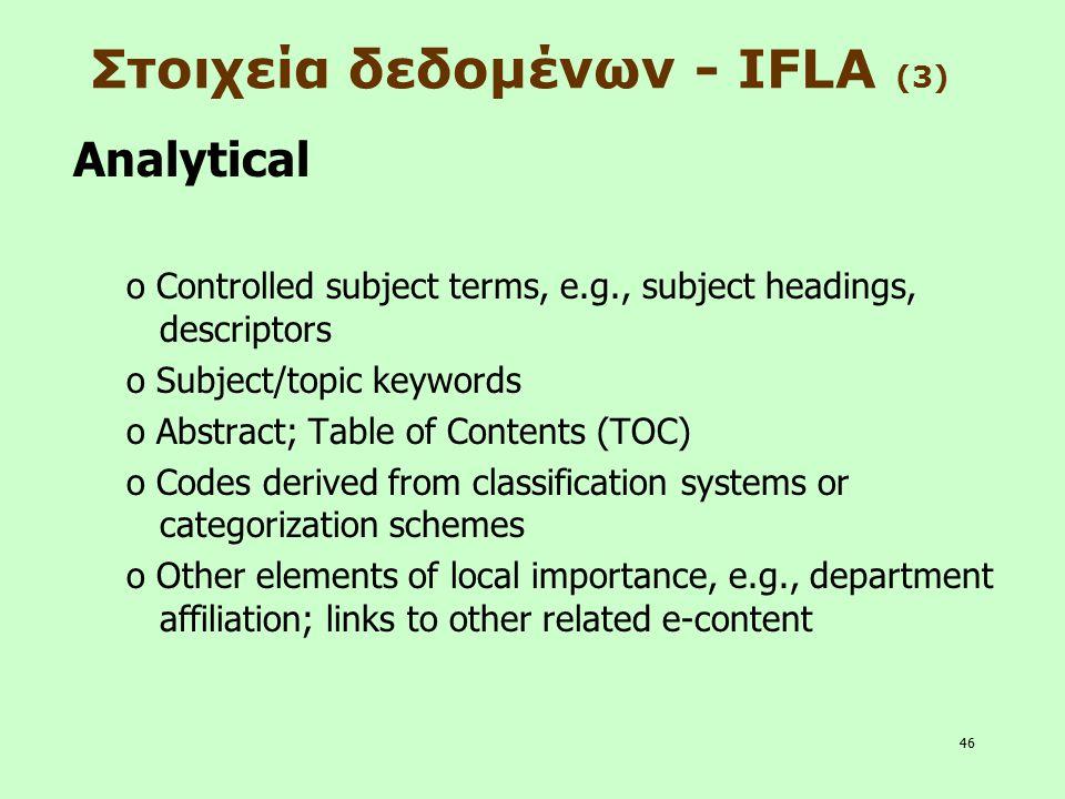 46 Στοιχεία δεδομένων - IFLA (3) Analytical o Controlled subject terms, e.g., subject headings, descriptors o Subject/topic keywords o Abstract; Table