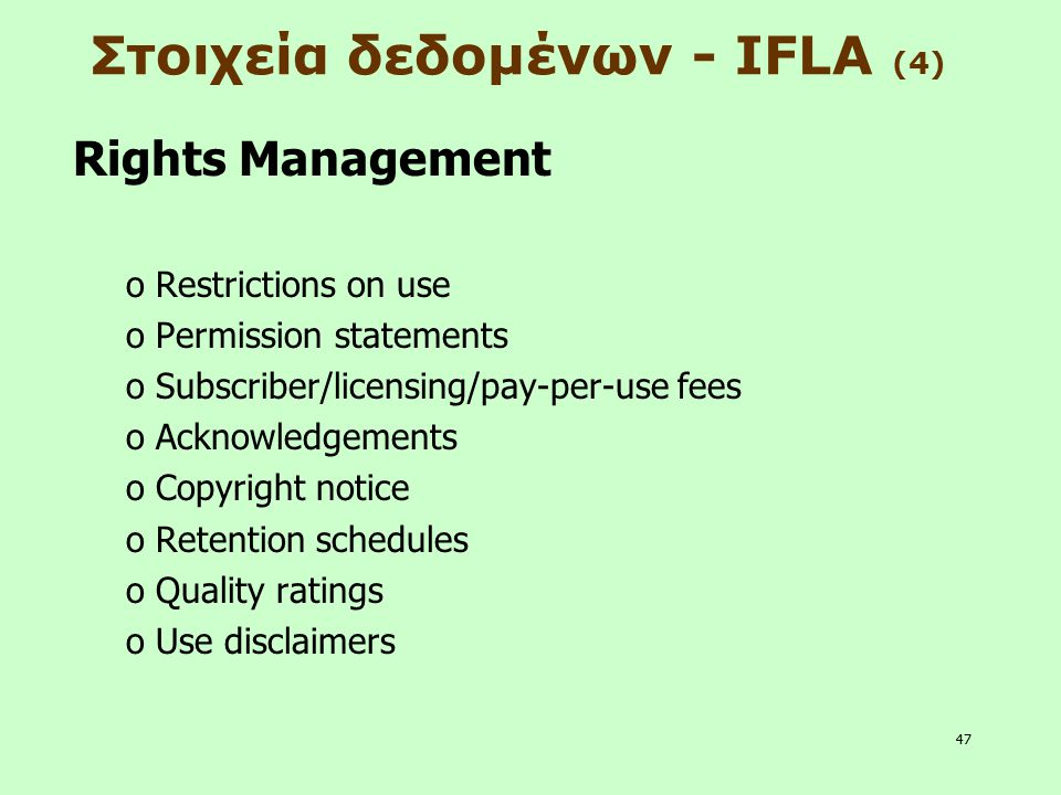 47 Στοιχεία δεδομένων - IFLA (4) Rights Management o Restrictions on use o Permission statements o Subscriber/licensing/pay-per-use fees o Acknowledge
