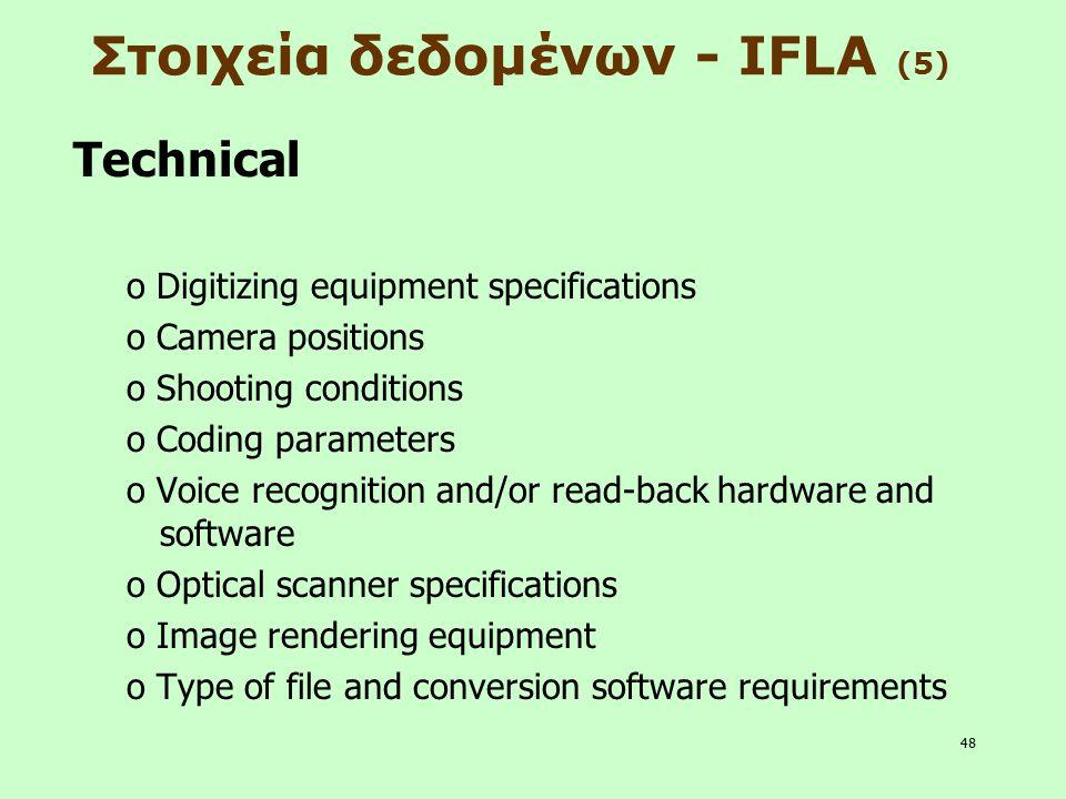 48 Στοιχεία δεδομένων - IFLA (5) Technical o Digitizing equipment specifications o Camera positions o Shooting conditions o Coding parameters o Voice