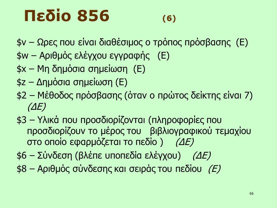 66 Πεδίο 856 (6) $v – Ωρες που είναι διαθέσιμος ο τρόπος πρόσβασης (Ε) $w – Αριθμός ελέγχου εγγραφής (Ε) $x – Μη δημόσια σημείωση (Ε) $z – Δημόσια σημ