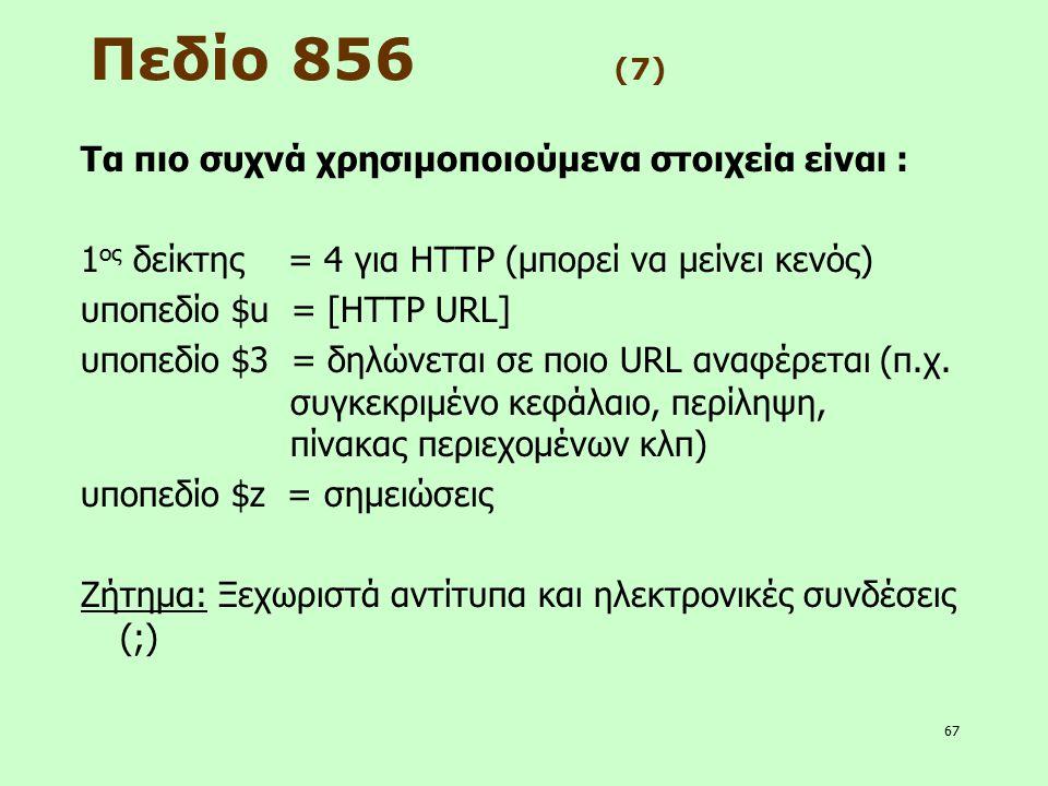 67 Πεδίο 856 (7) Τα πιο συχνά χρησιμοποιούμενα στοιχεία είναι : 1 ος δείκτης = 4 για HTTP (μπορεί να μείνει κενός) υποπεδίο $u = [HTTP URL] υποπεδίο $