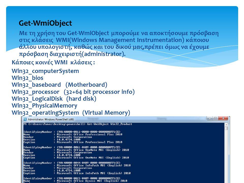  Με τη χρήση του Get-WmiObject μπορούμε να αποκτήσουμε πρόσβαση στις κλάσεις WMI(Windows Management Instrumentation) κάποιου άλλου υπολογιστή, καθώς και του δικού μας,πρέπει όμως να έχουμε πρόσβαση διαχειριστή(administrator).