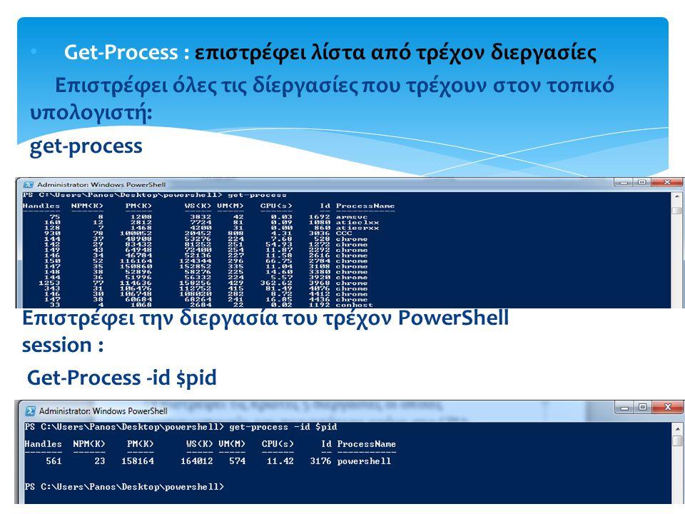 Get-Process : επιστρέφει λίστα από τρέχον διεργασίες Επιστρέφει όλες τις δίεργασίες που τρέχουν στον τοπικό υπολογιστή: get-process Επιστρέφει την διεργασία του τρέχον PowerShell session : Get-Process -id $pid