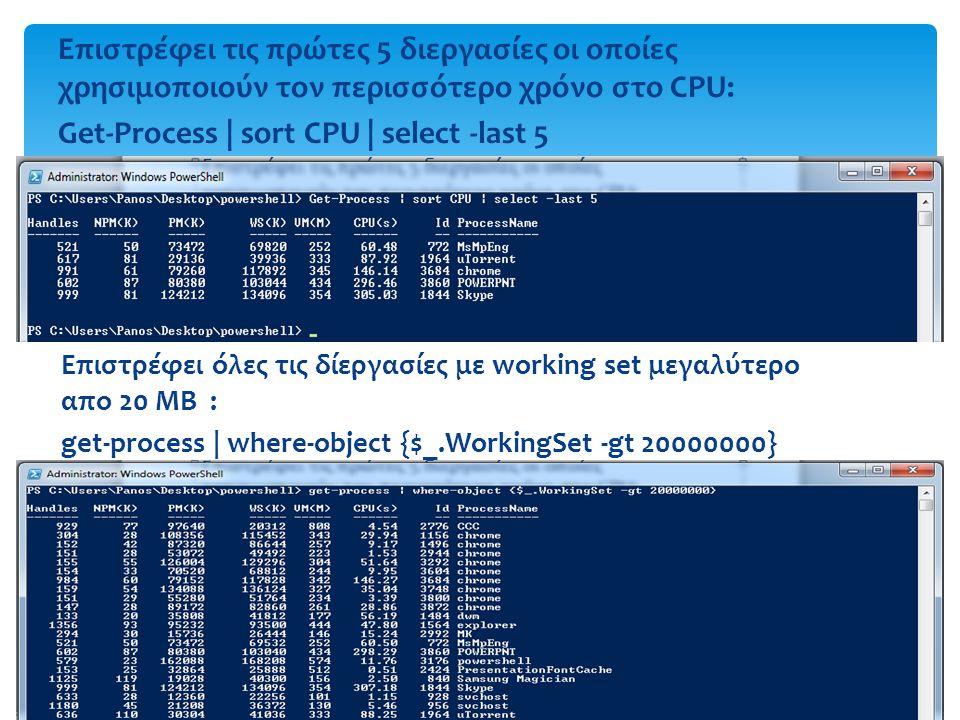 Επιστρέφει όλες τις δίεργασίες με working set μεγαλύτερο απο 20 ΜΒ : get-process | where-object {$_.WorkingSet -gt 20000000} Επιστρέφει τις πρώτες 5 διεργασίες οι οποίες χρησιμοποιούν τον περισσότερο χρόνο στο CPU: Get-Process | sort CPU | select -last 5