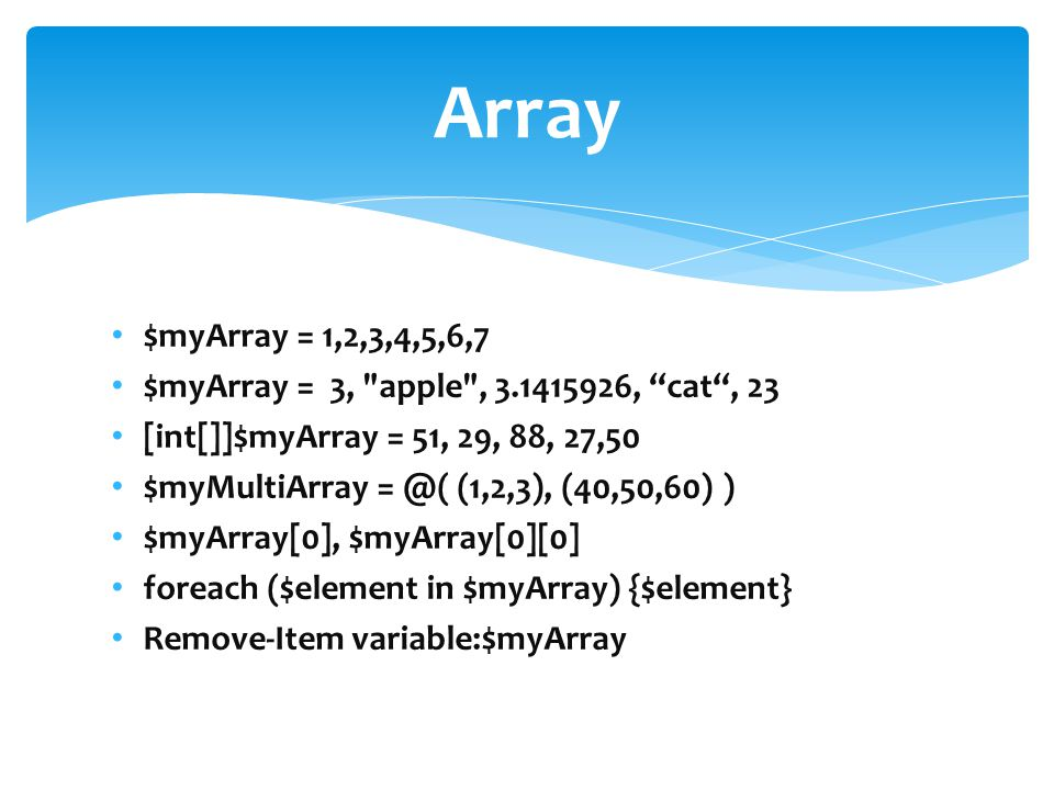 $myArray = 1,2,3,4,5,6,7 $myArray = 3, apple , 3.1415926, cat , 23 [int[]]$myArray = 51, 29, 88, 27,50 $myMultiArray = @( (1,2,3), (40,50,60) ) $myArray[0], $myArray[0][0] foreach ($element in $myArray) {$element} Remove-Item variable:$myArray Array