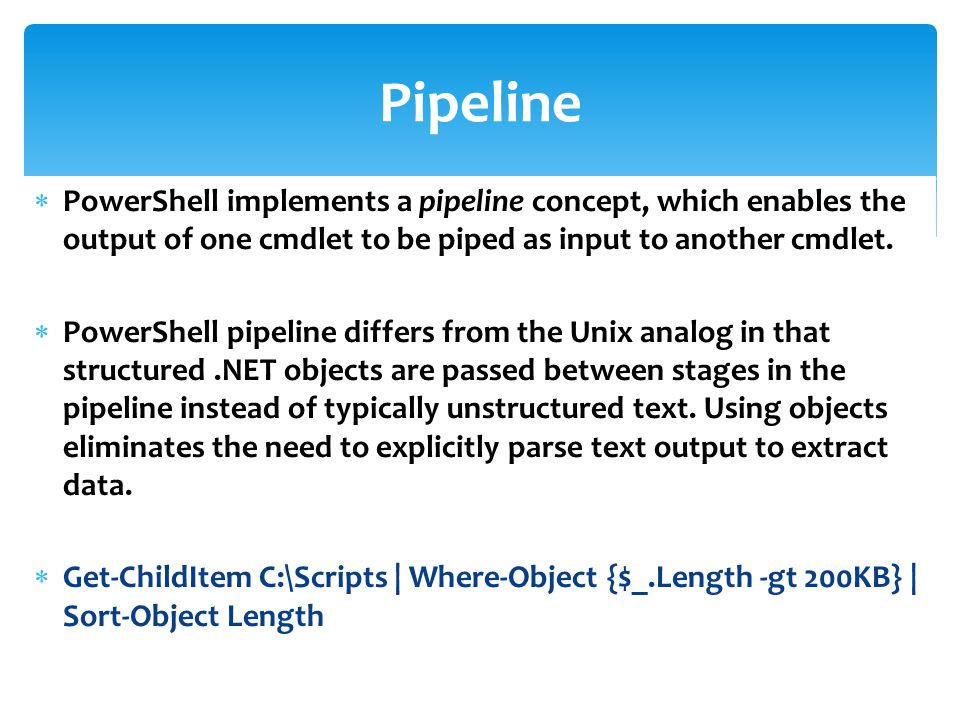  PowerShell implements a pipeline concept, which enables the output of one cmdlet to be piped as input to another cmdlet.