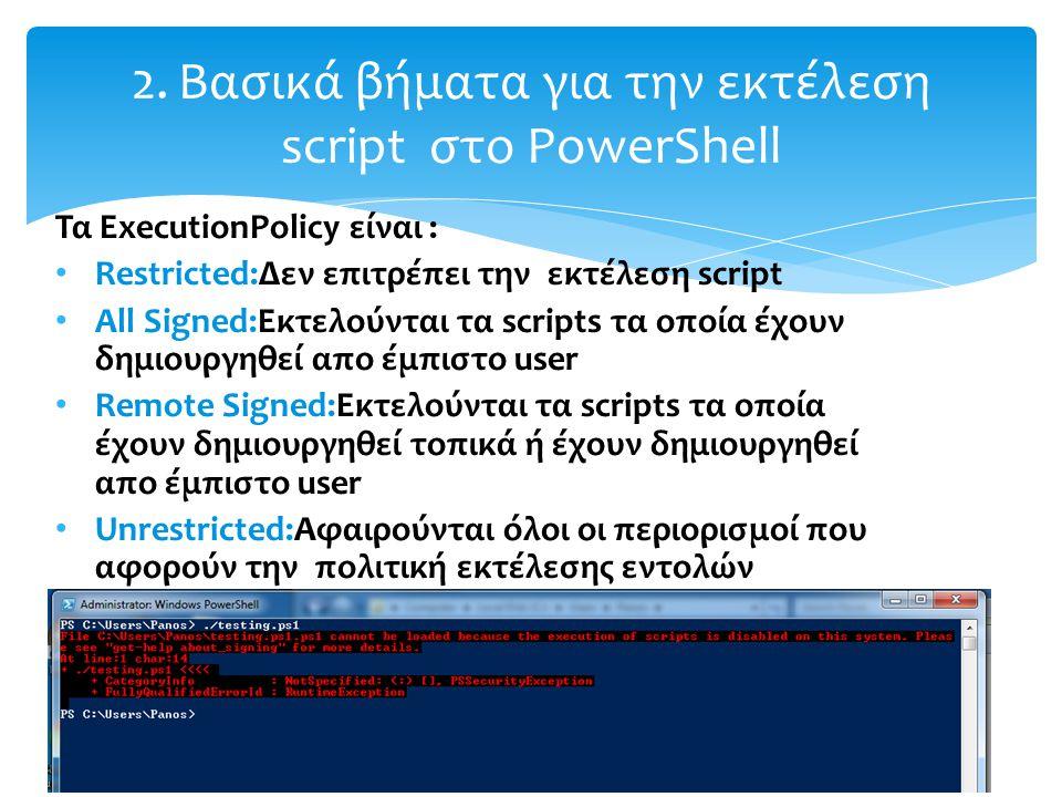 Τα ExecutionPolicy είναι : Restricted:Δεν επιτρέπει την εκτέλεση script All Signed:Εκτελούνται τα scripts τα οποία έχουν δημιουργηθεί απο έμπιστο user Remote Signed:Εκτελούνται τα scripts τα οποία έχουν δημιουργηθεί τοπικά ή έχουν δημιουργηθεί απο έμπιστο user Unrestricted:Aφαιρούνται όλοι οι περιορισμοί που αφορούν την πολιτική εκτέλεσης εντολών 2.