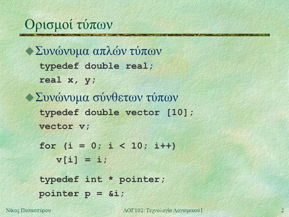 2Νίκος ΠαπασπύρουΛΟΓ102: Τεχνολογία Λογισμικού Ι Ορισμοί τύπων u Συνώνυμα απλών τύπων typedef double real; real x, y; u Συνώνυμα σύνθετων τύπων typedef double vector [10]; vector v; for (i = 0; i < 10; i++) v[i] = i; typedef int * pointer; pointer p = &i;
