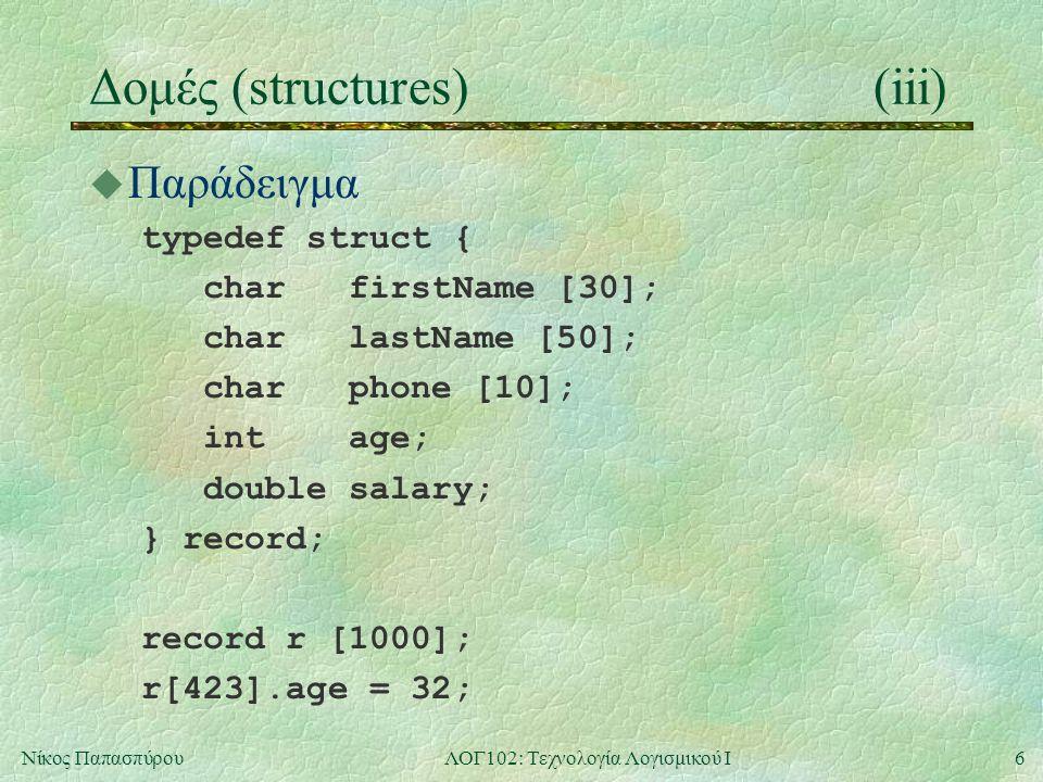 6Νίκος ΠαπασπύρουΛΟΓ102: Τεχνολογία Λογισμικού Ι Δομές (structures)(iii) u Παράδειγμα typedef struct { char firstName [30]; char lastName [50]; char phone [10]; int age; double salary; } record; record r [1000]; r[423].age = 32;