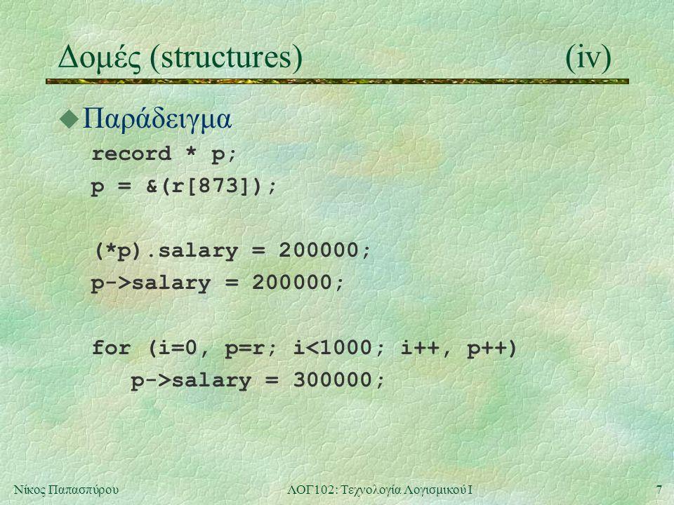 7Νίκος ΠαπασπύρουΛΟΓ102: Τεχνολογία Λογισμικού Ι Δομές (structures)(iv) u Παράδειγμα record * p; p = &(r[873]); (*p).salary = 200000; p->salary = 200000; for (i=0, p=r; i<1000; i++, p++) p->salary = 300000;