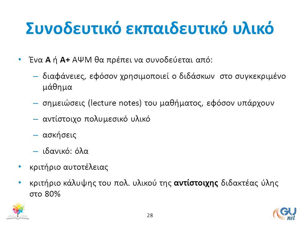 Συνοδευτικό εκπαιδευτικό υλικό Ένα Α ή Α+ ΑΨΜ θα πρέπει να συνοδεύεται από: – διαφάνειες, εφόσον χρησιμοποιεί ο διδάσκων στο συγκεκριμένο μάθημα – σημειώσεις (lecture notes) του μαθήματος, εφόσον υπάρχουν – αντίστοιχο πολυμεσικό υλικό – ασκήσεις – ιδανικό: όλα κριτήριο αυτοτέλειας κριτήριο κάλυψης του πολ.