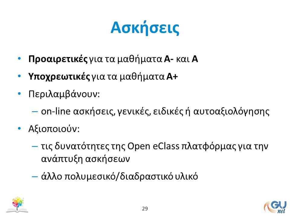 Ασκήσεις Προαιρετικές για τα μαθήματα Α- και Α Υποχρεωτικές για τα μαθήματα Α+ Περιλαμβάνουν: – on-line ασκήσεις, γενικές, ειδικές ή αυτοαξιολόγησης Αξιοποιούν: – τις δυνατότητες της Open eClass πλατφόρμας για την ανάπτυξη ασκήσεων – άλλο πολυμεσικό/διαδραστικό υλικό 29