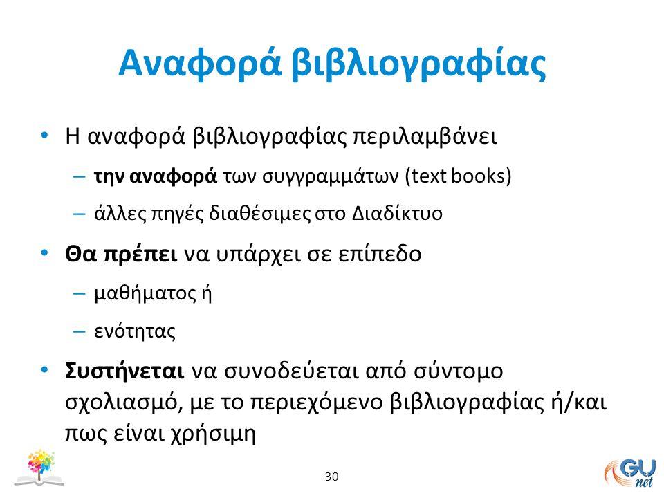 Αναφορά βιβλιογραφίας Η αναφορά βιβλιογραφίας περιλαμβάνει – την αναφορά των συγγραμμάτων (text books) – άλλες πηγές διαθέσιμες στο Διαδίκτυο Θα πρέπει να υπάρχει σε επίπεδο – μαθήματος ή – ενότητας Συστήνεται να συνοδεύεται από σύντομο σχολιασμό, με το περιεχόμενο βιβλιογραφίας ή/και πως είναι χρήσιμη 30
