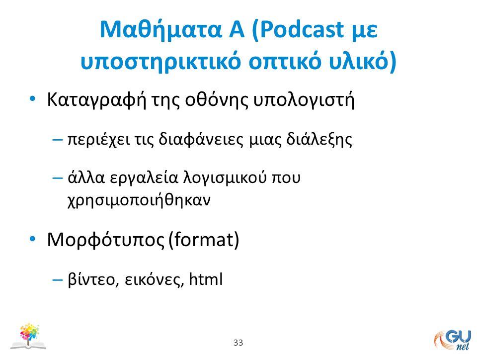 Μαθήματα Α (Podcast με υποστηρικτικό οπτικό υλικό) Καταγραφή της οθόνης υπολογιστή – περιέχει τις διαφάνειες μιας διάλεξης – άλλα εργαλεία λογισμικού που χρησιμοποιήθηκαν Mορφότυπος (format) – βίντεο, εικόνες, html 33