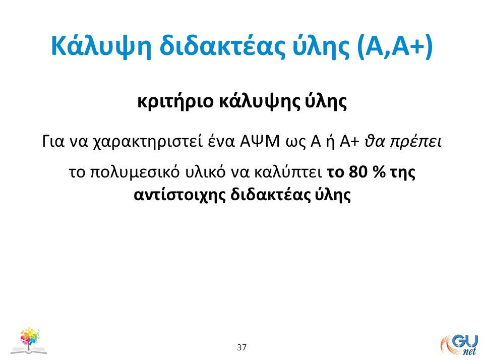 Kάλυψη διδακτέας ύλης (Α,Α+) κριτήριο κάλυψης ύλης Για να χαρακτηριστεί ένα AΨΜ ως Α ή Α+ θα πρέπει το πολυμεσικό υλικό να καλύπτει το 80 % της αντίστοιχης διδακτέας ύλης 37