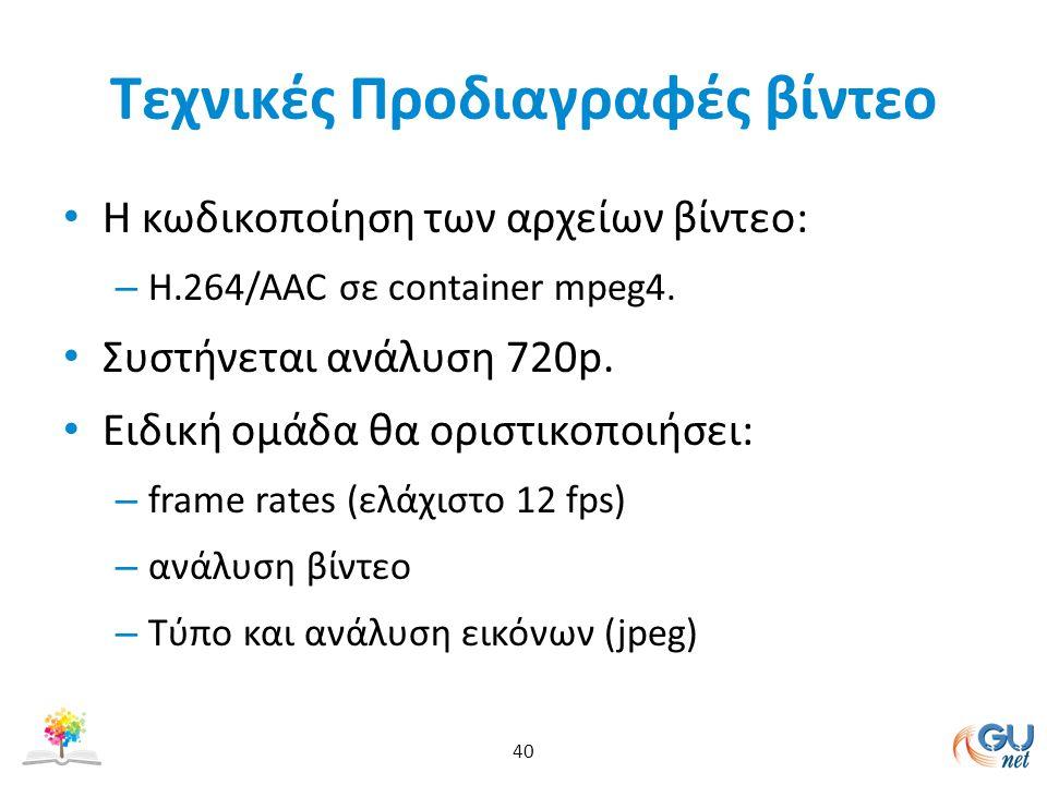 Τεχνικές Προδιαγραφές βίντεο Η κωδικοποίηση των αρχείων βίντεο: – Η.264/ΑΑC σε container mpeg4. Συστήνεται ανάλυση 720p. Ειδική ομάδα θα οριστικοποιήσ