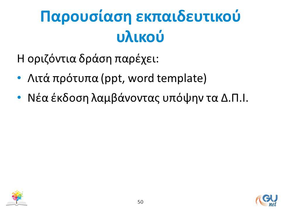 Παρουσίαση εκπαιδευτικού υλικού Η οριζόντια δράση παρέχει: Λιτά πρότυπα (ppt, word template) Nέα έκδοση λαμβάνοντας υπόψην τα Δ.Π.Ι. 50