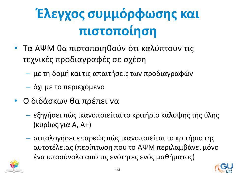 Έλεγχος συμμόρφωσης και πιστοποίηση Τα ΑΨM θα πιστοποιηθούν ότι καλύπτουν τις τεχνικές προδιαγραφές σε σχέση – με τη δομή και τις απαιτήσεις των προδιαγραφών – όχι με το περιεχόμενο Ο διδάσκων θα πρέπει να – εξηγήσει πώς ικανοποιείται το κριτήριο κάλυψης της ύλης (κυρίως για Α, Α+) – αιτιολογήσει επαρκώς πώς ικανοποιείται το κριτήριο της αυτοτέλειας (περίπτωση που το ΑΨΜ περιλαμβάνει μόνο ένα υποσύνολο από τις ενότητες ενός μαθήματος) 53