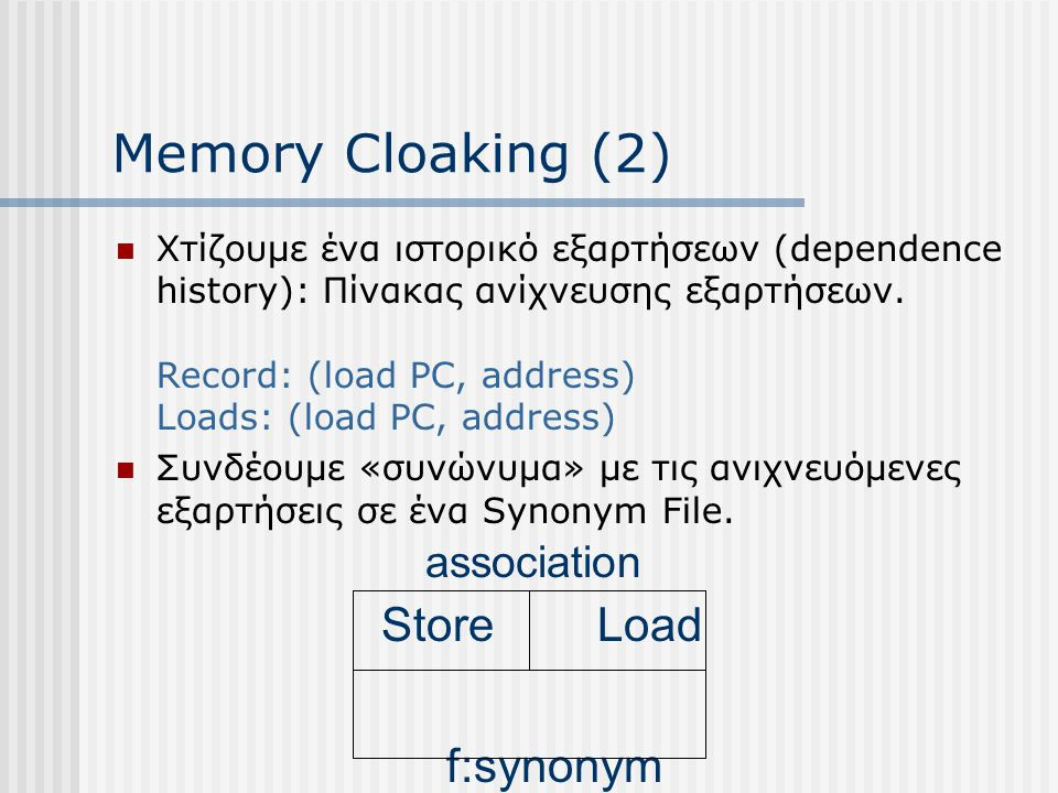 Memory Cloaking (2) Χτίζουμε ένα ιστορικό εξαρτήσεων (dependence history): Πίνακας ανίχνευσης εξαρτήσεων. Record: (load PC, address) Loads: (load PC,