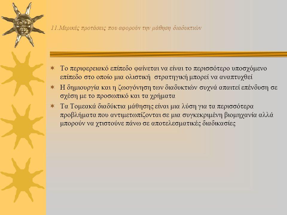10.Τομεακά διαδύκτια  Τα Τομεακά διαδύκτια καθιστούν ικανή μια γρήγορη ανταπόκριση σε ένα αλλαγμένο επιχειρησιακό περιβάλλον  Ένα τομεακό παρατηρητήριο μπορεί να ανακαλύψει και να προβλέψει νέες τάσεις αναλύοντας την πληροφορία και μεταφέροντας αύρες τις πληροφορίες σε ευρύτερα σώματα ή ενσωματωμένους εσμούς που τίθενται από τους κοινωνικός συνεργάτες  Οι εργαζόμενοι πρέπει να είναι ικανοί να εργάζονται σε μια αλληλοπειθαρχική βάση και να δημιουργήσουν αυθεντικές συνεργασίες  Η συνεργασία ανάμεσα σε τομεακούς οργανισμούς και προμηθευτές εκπαίδευσης είναι ένα προαπαιτούμενο για την δημιουργία τέτοιων τομεακών διαδυκτιών μάθησης