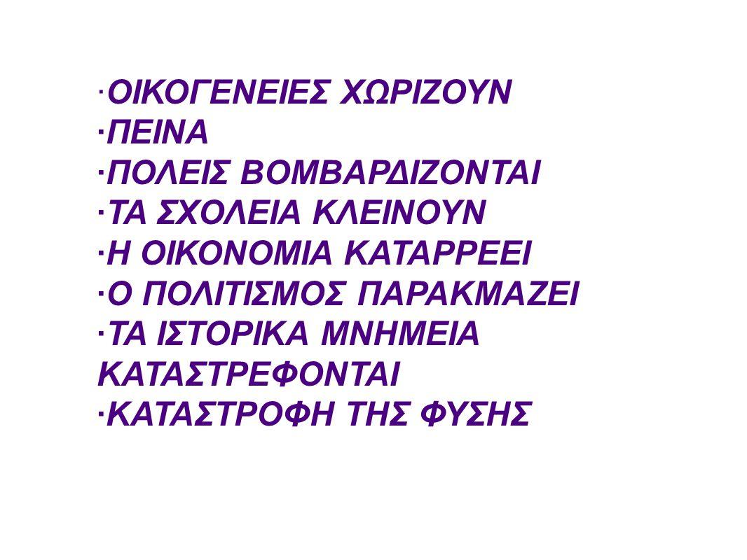 ·ΟΙΚΟΓΕΝΕΙΕΣ ΧΩΡΙΖΟΥΝ ·ΠΕΙΝΑ ·ΠΟΛΕΙΣ ΒΟΜΒΑΡΔΙΖΟΝΤΑΙ ·ΤΑ ΣΧΟΛΕΙΑ ΚΛΕΙΝΟΥΝ ·Η ΟΙΚΟΝΟΜΙΑ ΚΑΤΑΡΡΕΕΙ ·Ο ΠΟΛΙΤΙΣΜΟΣ ΠΑΡΑΚΜΑΖΕΙ ·ΤΑ ΙΣΤΟΡΙΚΑ ΜΝΗΜΕΙΑ ΚΑΤΑΣΤΡΕ