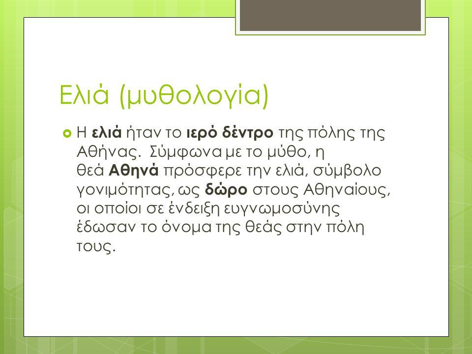 Ελιά (μυθολογία)  Οι αρχαίοι Έλληνες θεωρούσαν την ελιά σύμβολο των Ολυμπιακών ιδεωδών, της Ειρήνης, της Σοφίας και της Δόξας.