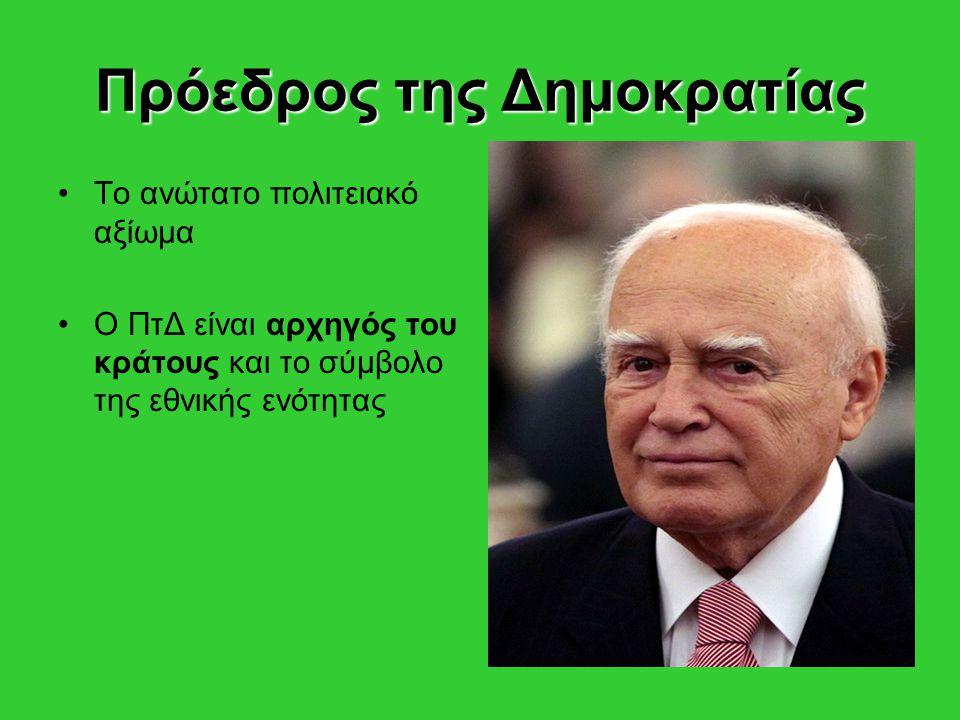 Πρόεδρος της Δημοκρατίας Το ανώτατο πολιτειακό αξίωμα Ο ΠτΔ είναι αρχηγός του κράτους και το σύμβολο της εθνικής ενότητας