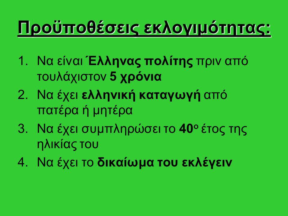 Προϋποθέσεις εκλογιμότητας: 1.Να είναι Έλληνας πολίτης πριν από τουλάχιστον 5 χρόνια 2.Να έχει ελληνική καταγωγή από πατέρα ή μητέρα 3.Να έχει συμπληρώσει το 40 ο έτος της ηλικίας του 4.Να έχει το δικαίωμα του εκλέγειν