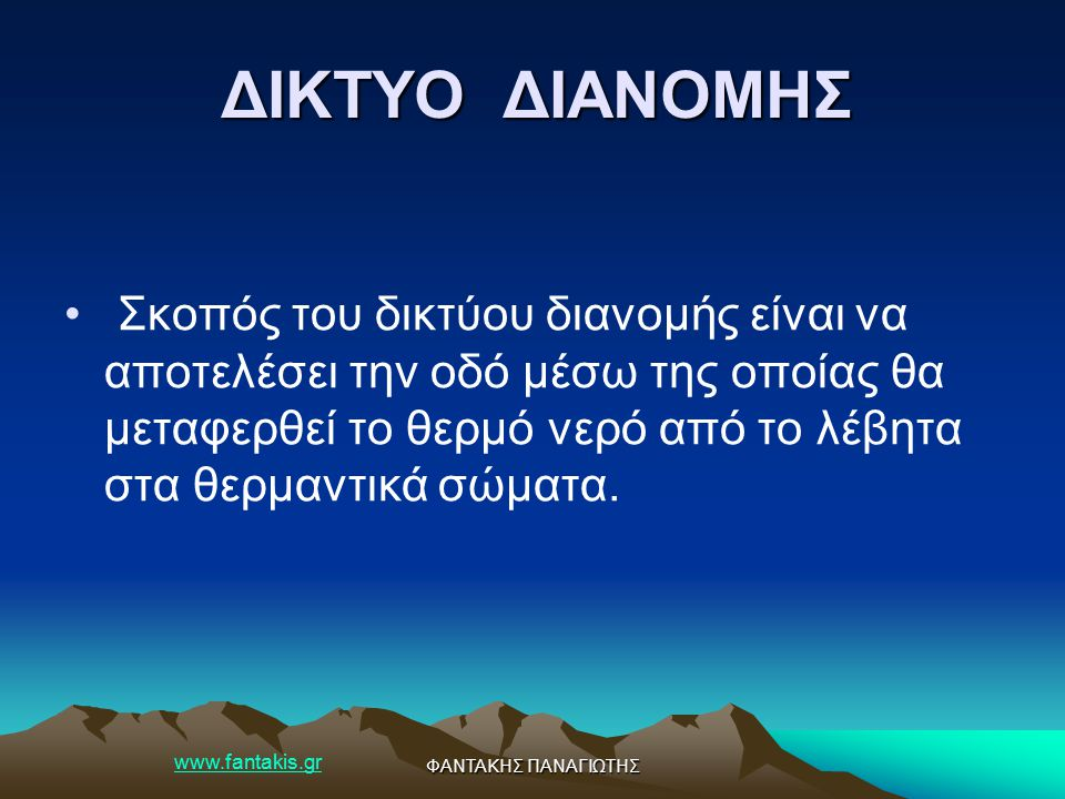 www.fantakis.gr ΦΑΝΤΑΚΗΣ ΠΑΝΑΓΙΩΤΗΣ ΔΙΚΤΥΟ ΔΙΑΝΟΜΗΣ Σκοπός του δικτύου διανομής είναι να αποτελέσει την οδό μέσω της οποίας θα μεταφερθεί το θερμό νερ