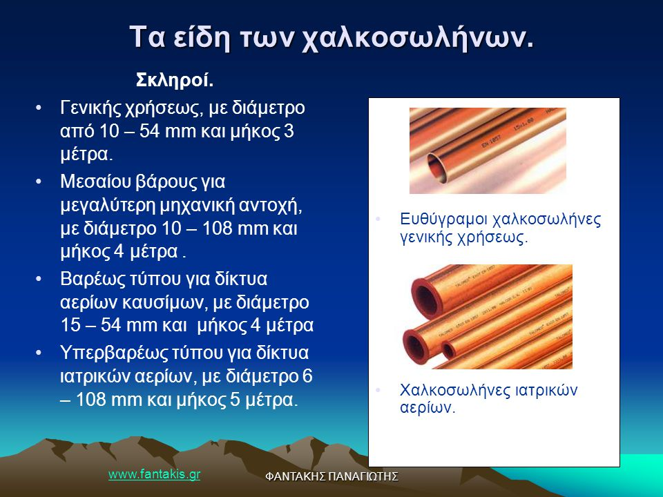 www.fantakis.gr ΦΑΝΤΑΚΗΣ ΠΑΝΑΓΙΩΤΗΣ Τα είδη των χαλκοσωλήνων. Σκληροί. Γενικής χρήσεως, με διάμετρο από 10 – 54 mm και μήκος 3 μέτρα. Μεσαίου βάρους γ