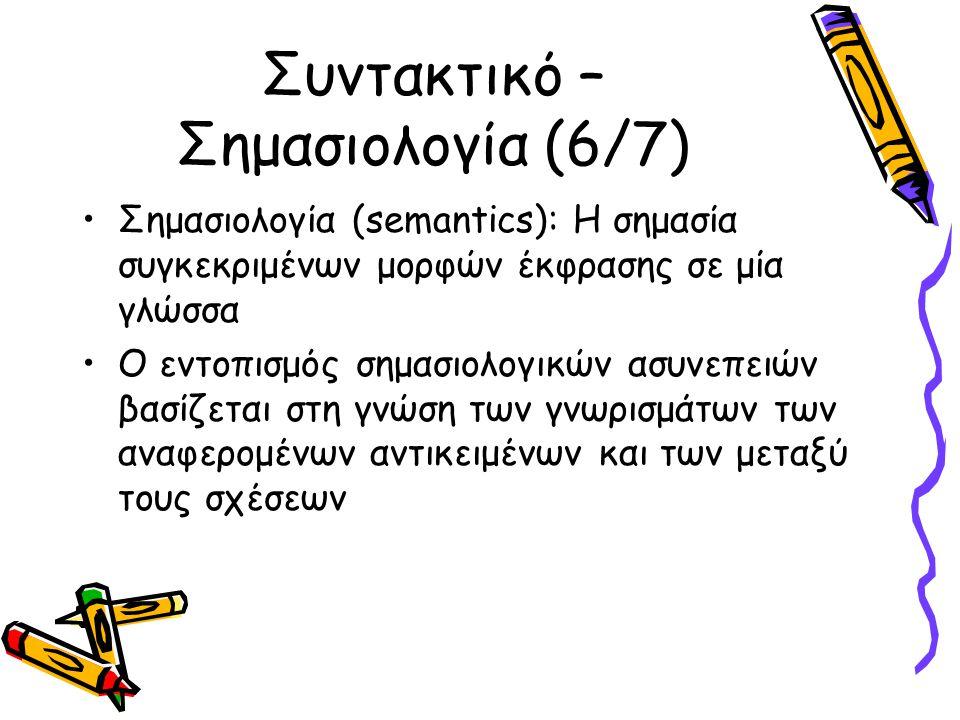 Συντακτικό – Σημασιολογία (6/7) Σημασιολογία (semantics): Η σημασία συγκεκριμένων μορφών έκφρασης σε μία γλώσσα Ο εντοπισμός σημασιολογικών ασυνεπειών βασίζεται στη γνώση των γνωρισμάτων των αναφερομένων αντικειμένων και των μεταξύ τους σχέσεων