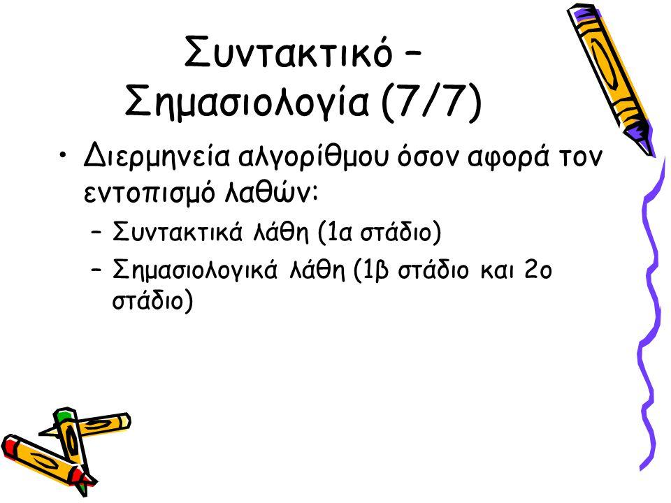 Συντακτικό – Σημασιολογία (7/7) Διερμηνεία αλγορίθμου όσον αφορά τον εντοπισμό λαθών: –Συντακτικά λάθη (1α στάδιο) –Σημασιολογικά λάθη (1β στάδιο και 2ο στάδιο)