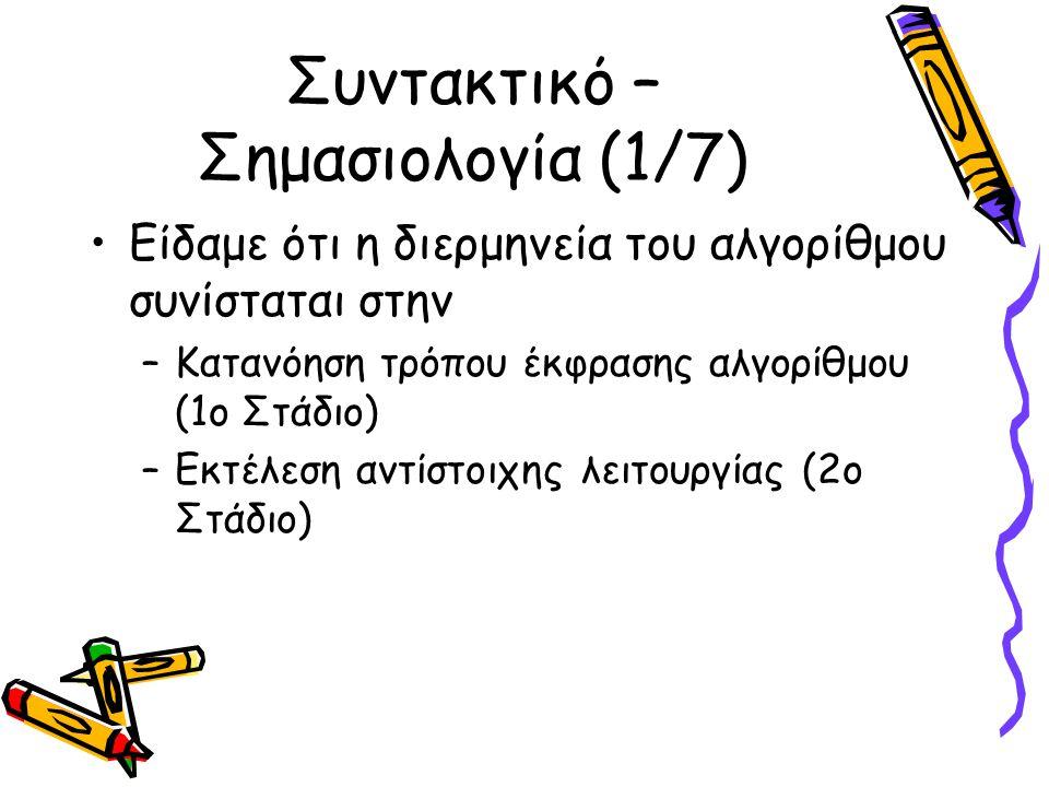 Συντακτικό – Σημασιολογία (2/7) Η κατανόηση έκφρασης ενός αλγορίθμου αποτελείται από: –Ικανότητα αναγνώρισης – κατανόησης συμβόλων (1α Στάδιο) –Απόδοση σημασίας σε κάθε βήμα του αλγορίθμου (1β Στάδιο) –Τα στάδια 1α και 1β πραγματοποιούνται από ένα μεταφραστή