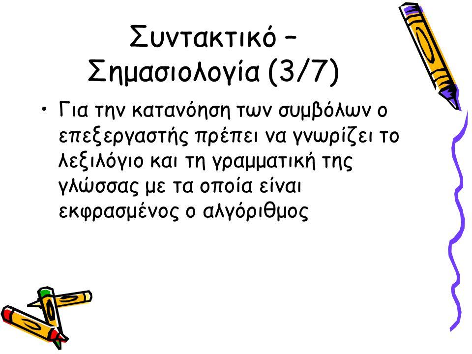 Συντακτικό – Σημασιολογία (3/7) Για την κατανόηση των συμβόλων ο επεξεργαστής πρέπει να γνωρίζει το λεξιλόγιο και τη γραμματική της γλώσσας με τα οποία είναι εκφρασμένος ο αλγόριθμος