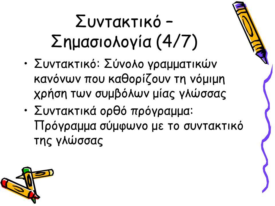 Συντακτικό – Σημασιολογία (4/7) Συντακτικό: Σύνολο γραμματικών κανόνων που καθορίζουν τη νόμιμη χρήση των συμβόλων μίας γλώσσας Συντακτικά ορθό πρόγραμμα: Πρόγραμμα σύμφωνο με το συντακτικό της γλώσσας