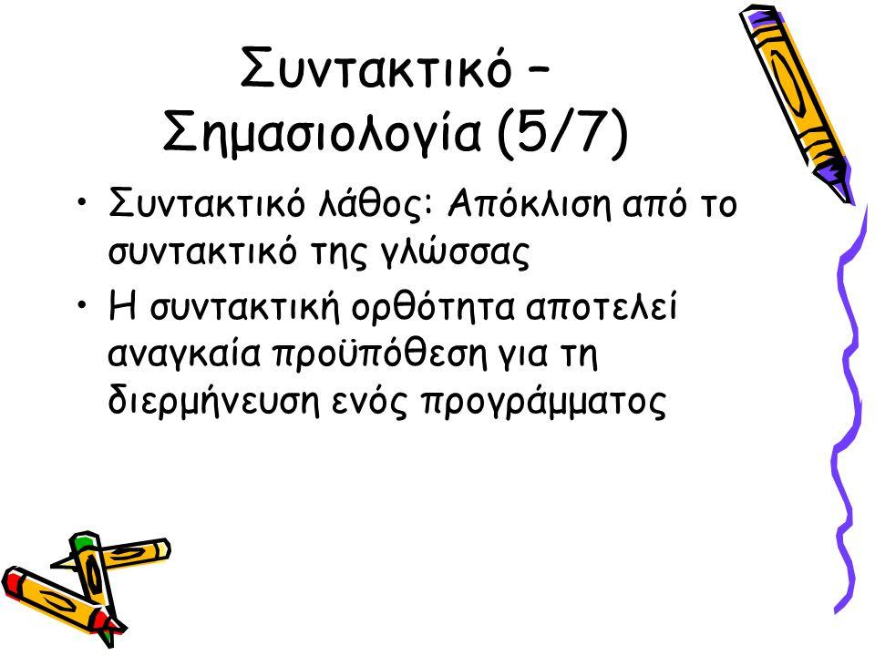 Συντακτικό – Σημασιολογία (5/7) Συντακτικό λάθος: Απόκλιση από το συντακτικό της γλώσσας Η συντακτική ορθότητα αποτελεί αναγκαία προϋπόθεση για τη διερμήνευση ενός προγράμματος