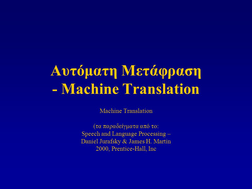 Αυτόματη Μετάφραση - Machine Translation Machine Translation (τα παραδείγματα από το: Speech and Language Processing – Daniel Jurafsky & James H.