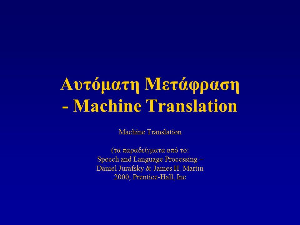 Αυτόματη Μετάφραση - Machine Translation Machine Translation (τα παραδείγματα από το: Speech and Language Processing – Daniel Jurafsky & James H. Mart