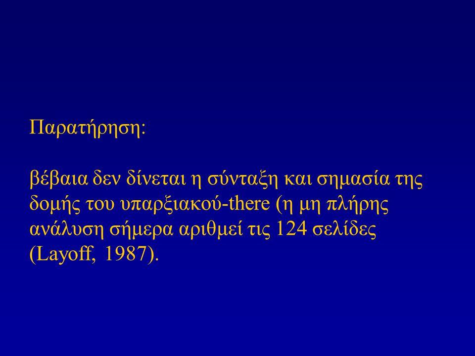 Παρατήρηση: βέβαια δεν δίνεται η σύνταξη και σημασία της δομής του υπαρξιακού-there (η μη πλήρης ανάλυση σήμερα αριθμεί τις 124 σελίδες (Layoff, 1987)