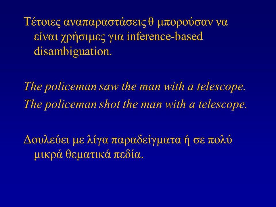 Τέτοιες αναπαραστάσεις θ μπορούσαν να είναι χρήσιμες για inference-based disambiguation. The policeman saw the man with a telescope. The policeman sho