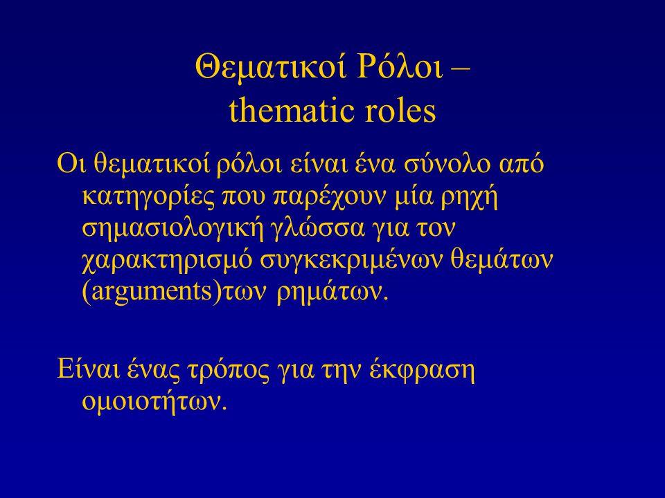 Θεματικοί Ρόλοι – thematic roles Οι θεματικοί ρόλοι είναι ένα σύνολο από κατηγορίες που παρέχουν μία ρηχή σημασιολογική γλώσσα για τον χαρακτηρισμό συγκεκριμένων θεμάτων (arguments)των ρημάτων.