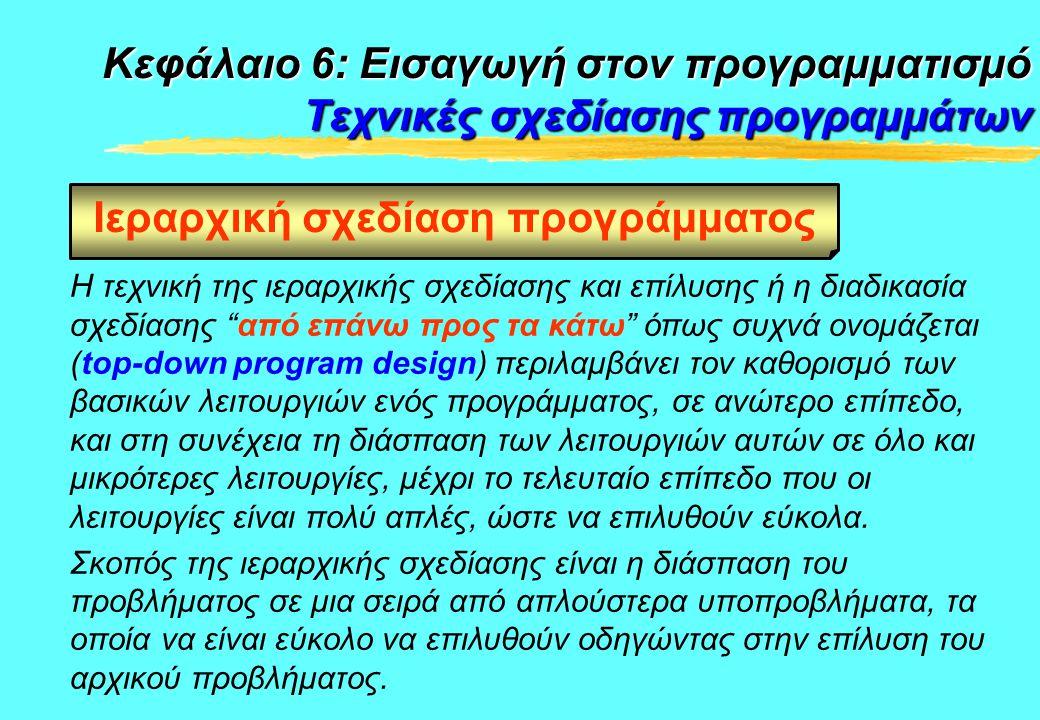 Κεφάλαιο 6: Εισαγωγή στον προγραμματισμό Τεχνικές σχεδίασης προγραμμάτων Η ιεραρχική σχεδίαση προγράμματος υλοποιείται με τον τμηματικό προγραμματισμό.