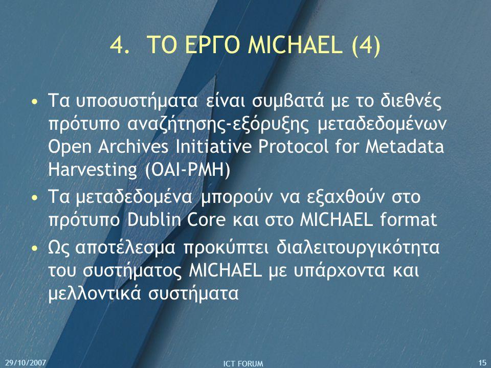 29/10/2007 ICT FORUM 15 4. ΤO EΡΓΟ MICHAEL (4) Τα υποσυστήματα είναι συμβατά με το διεθνές πρότυπο αναζήτησης-εξόρυξης μεταδεδομένων Open Archives Ini