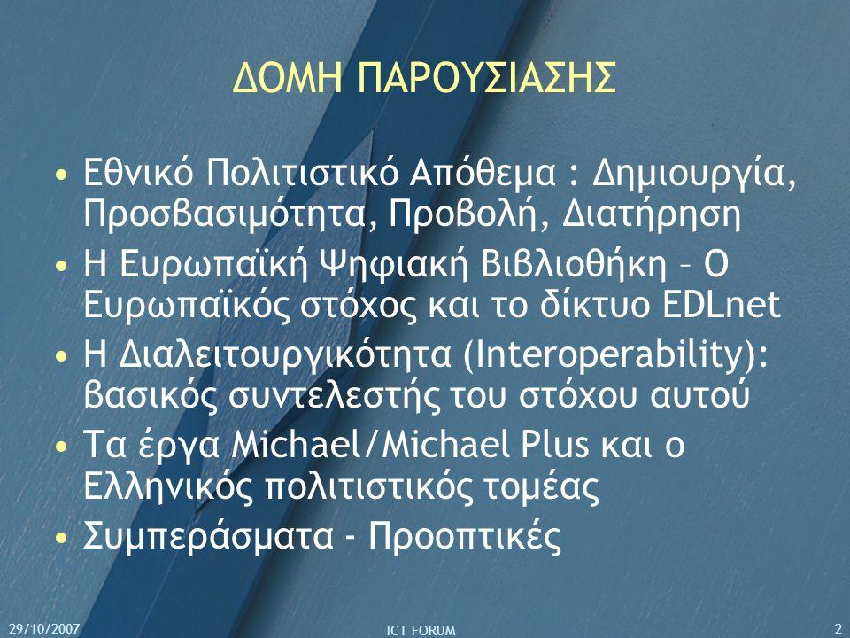 29/10/2007 ICT FORUM 2 ΔΟΜΗ ΠΑΡΟΥΣΙΑΣΗΣ Εθνικό Πολιτιστικό Απόθεμα : Δημιουργία, Προσβασιμότητα, Προβολή, Διατήρηση Η Ευρωπαϊκή Ψηφιακή Βιβλιοθήκη – Ο Ευρωπαϊκός στόχος και το δίκτυο EDLnet Η Διαλειτουργικότητα (Interoperability): βασικός συντελεστής του στόχου αυτού Τα έργα Michael/Michael Plus και ο Ελληνικός πολιτιστικός τομέας Συμπεράσματα - Προοπτικές
