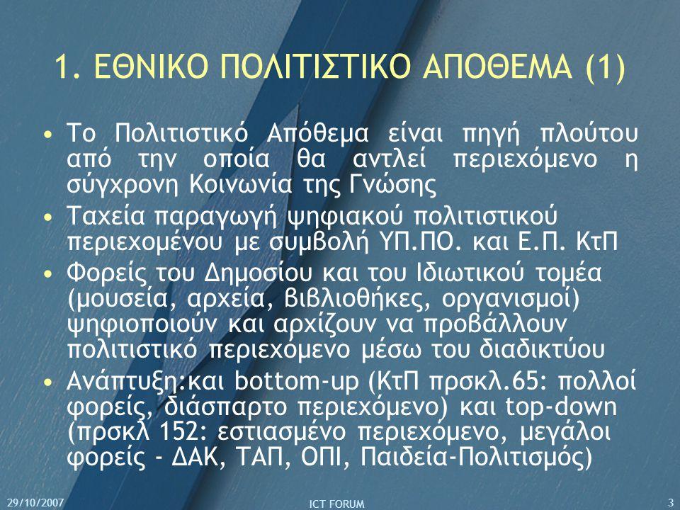 29/10/2007 ICT FORUM 3 1. ΕΘΝΙΚΟ ΠΟΛΙΤΙΣΤΙΚΟ ΑΠΟΘΕΜΑ (1) Το Πολιτιστικό Απόθεμα είναι πηγή πλούτου από την οποία θα αντλεί περιεχόμενο η σύγχρονη Κοιν