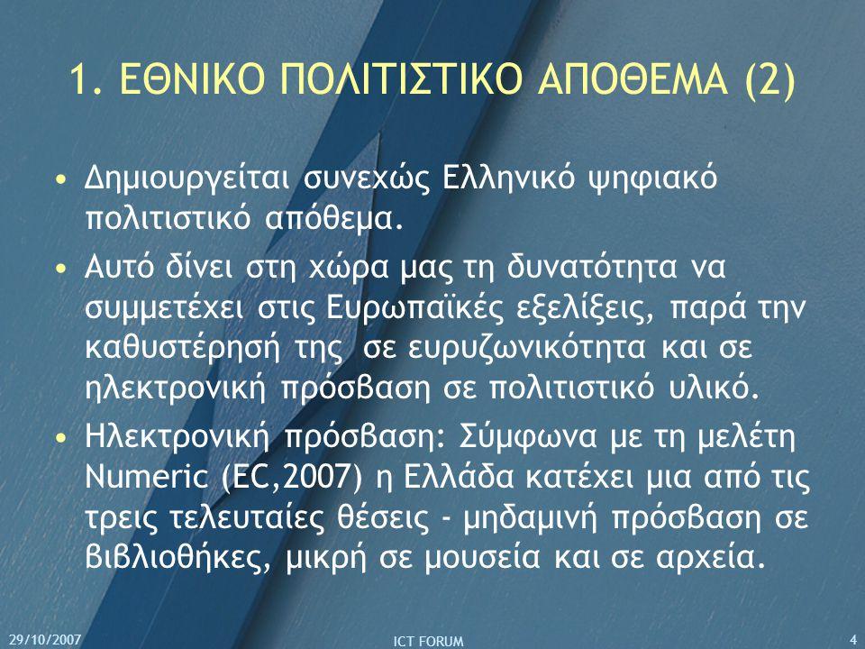 29/10/2007 ICT FORUM 4 1. ΕΘΝΙΚΟ ΠΟΛΙΤΙΣΤΙΚΟ ΑΠΟΘΕΜΑ (2) Δημιουργείται συνεχώς Ελληνικό ψηφιακό πολιτιστικό απόθεμα. Αυτό δίνει στη χώρα μας τη δυνατό
