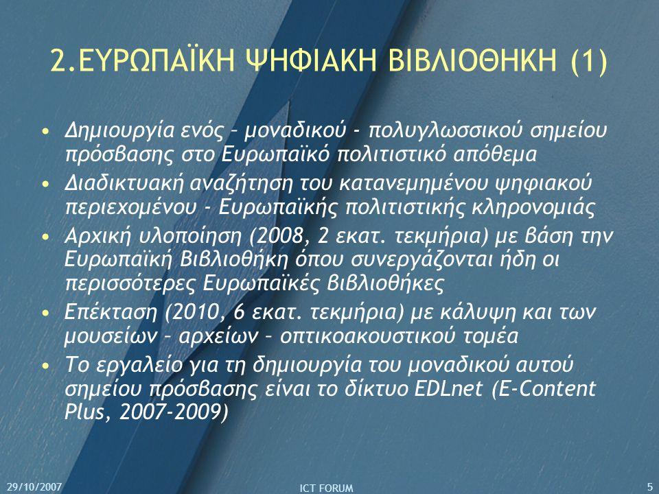 29/10/2007 ICT FORUM 5 2.ΕΥΡΩΠΑΪΚΗ ΨΗΦΙΑΚΗ ΒΙΒΛΙΟΘΗΚΗ (1) Δημιουργία ενός – μοναδικού - πολυγλωσσικού σημείου πρόσβασης στο Ευρωπαϊκό πολιτιστικό απόθεμα Διαδικτυακή αναζήτηση του κατανεμημένου ψηφιακού περιεχομένου - Ευρωπαϊκής πολιτιστικής κληρονομιάς Αρχική υλοποίηση (2008, 2 εκατ.