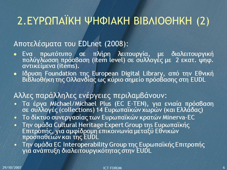 29/10/2007 ICT FORUM 6 2.ΕΥΡΩΠΑΪΚΗ ΨΗΦΙΑΚΗ ΒΙΒΛΙΟΘΗΚΗ (2) Αποτελέσματα του EDLnet (2008):  Eνα πρωτότυπο σε πλήρη λειτουργία, με διαλειτουργική πολύγλωσση πρόσβαση (item level) σε συλλογές με 2 εκατ.