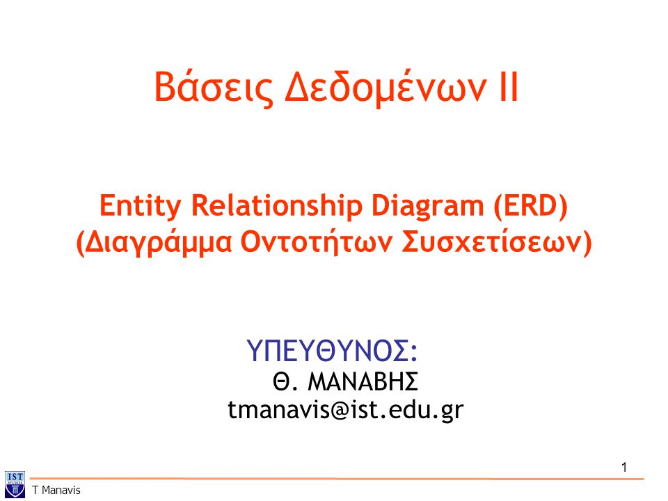 1 Βάσεις Δεδομένων IΙ ΥΠΕΥΘΥΝΟΣ: Θ. ΜΑΝΑΒΗΣ tmanavis@ist.edu.gr Entity Relationship Diagram (ERD) (Διαγράμμα Οντοτήτων Συσχετίσεων) T Manavis