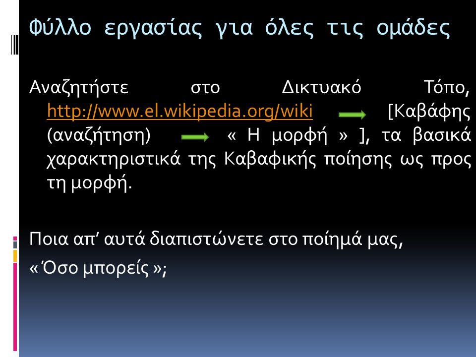 Φύλλο εργασίας για όλες τις ομάδες Αναζητήστε στο Δικτυακό Τόπο, http://www.el.wikipedia.org/wiki [Καβάφης (αναζήτηση) « Η μορφή » ], τα βασικά χαρακτ